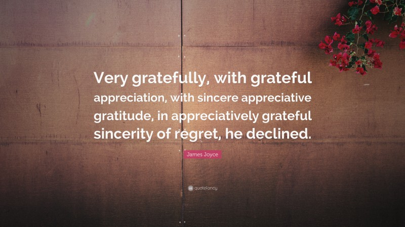 """James Joyce Quote: """"Very gratefully, with grateful appreciation, with sincere appreciative gratitude, in appreciatively grateful sincerity of regret, he declined."""""""