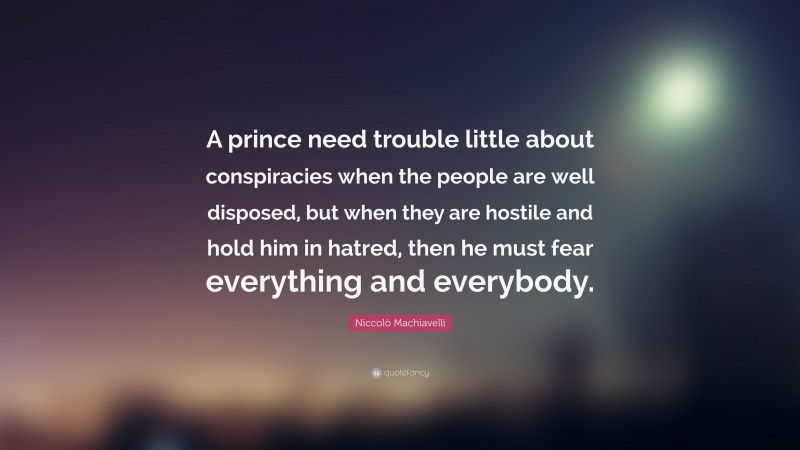 """Niccolò Machiavelli Quote: """"A prince need trouble little about conspiracies when the people are well disposed, but when they are hostile and hold him in hatred, then he must fear everything and everybody."""""""