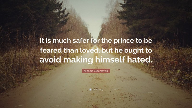 """Niccolò Machiavelli Quote: """"It is much safer for the prince to be feared than loved, but he ought to avoid making himself hated."""""""