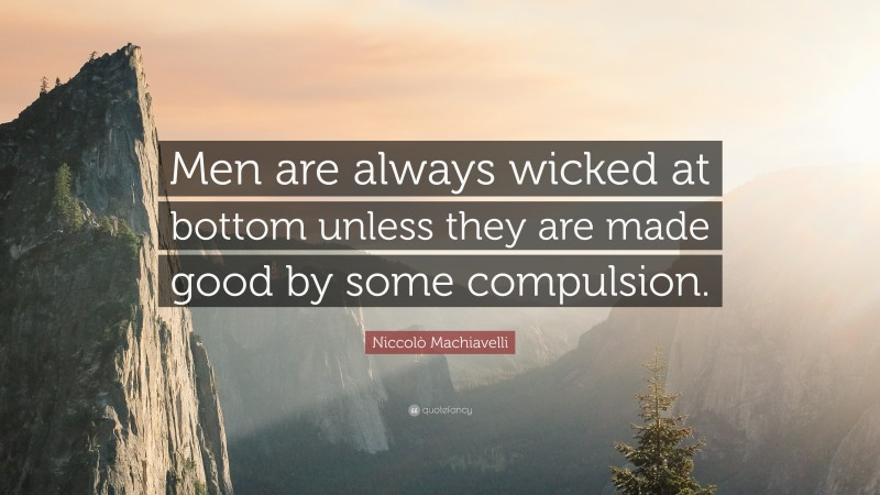 """Niccolò Machiavelli Quote: """"Men are always wicked at bottom unless they are made good by some compulsion."""""""