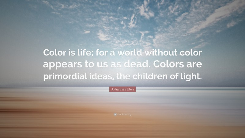 """Johannes Itten Quote: """"Color is life; for a world without color appears to us as dead. Colors are primordial ideas, the children of light."""""""