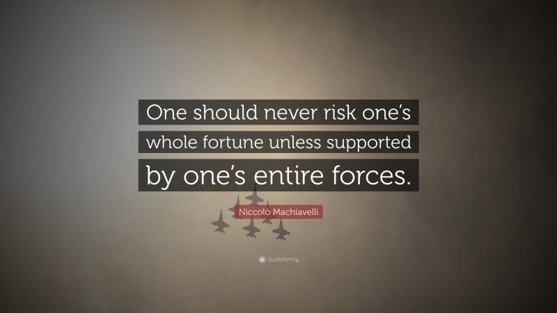 """Niccolò Machiavelli Quote: """"One should never risk one's whole fortune unless supported by one's entire forces."""""""