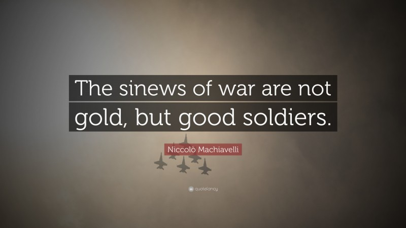 """Niccolò Machiavelli Quote: """"The sinews of war are not gold, but good soldiers."""""""