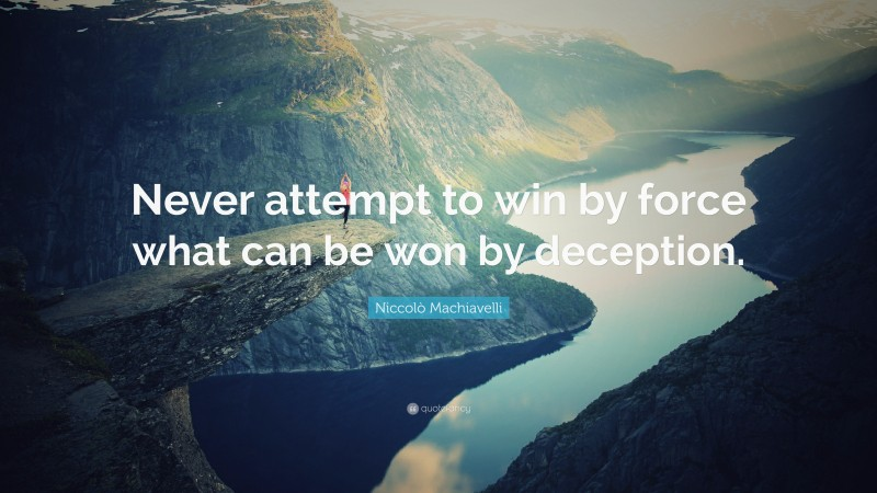 """Niccolò Machiavelli Quote: """"Never attempt to win by force what can be won by deception."""""""