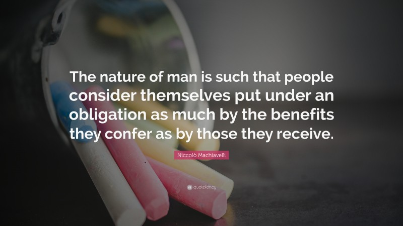 """Niccolò Machiavelli Quote: """"The nature of man is such that people consider themselves put under an obligation as much by the benefits they confer as by those they receive."""""""
