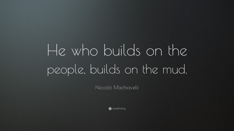 """Niccolò Machiavelli Quote: """"He who builds on the people, builds on the mud."""""""