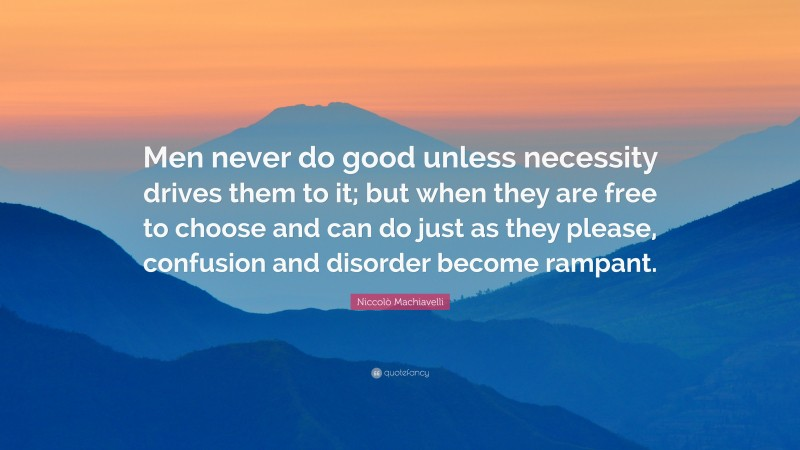 """Niccolò Machiavelli Quote: """"Men never do good unless necessity drives them to it; but when they are free to choose and can do just as they please, confusion and disorder become rampant."""""""