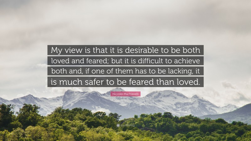 """Niccolò Machiavelli Quote: """"My view is that it is desirable to be both loved and feared; but it is difficult to achieve both and, if one of them has to be lacking, it is much safer to be feared than loved."""""""