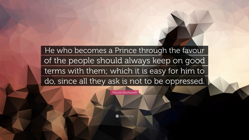 """Niccolò Machiavelli Quote: """"He who becomes a Prince through the favour of the people should always keep on good terms with them; which it is easy for him to do, since all they ask is not to be oppressed."""""""
