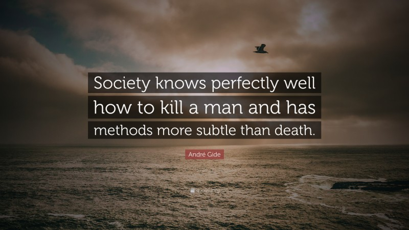 """André Gide Quote: """"Society knows perfectly well how to kill a man and has methods more subtle than death."""""""