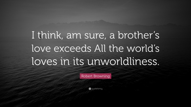 """Robert Browning Quote: """"I think, am sure, a brother's love exceeds All the world's loves in its unworldliness."""""""