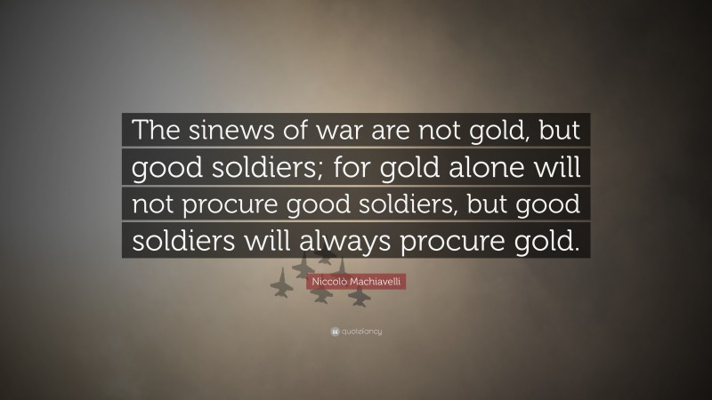 """Niccolò Machiavelli Quote: """"The sinews of war are not gold, but good soldiers; for gold alone will not procure good soldiers, but good soldiers will always procure gold."""""""