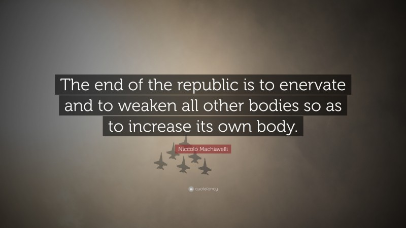 """Niccolò Machiavelli Quote: """"The end of the republic is to enervate and to weaken all other bodies so as to increase its own body."""""""