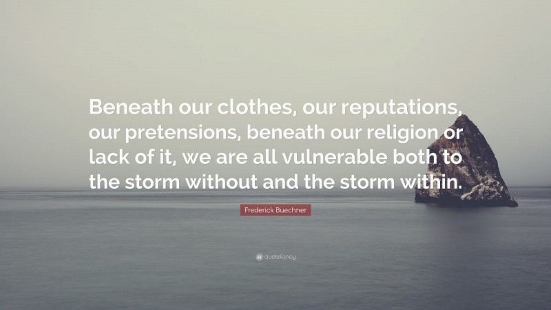 """Frederick Buechner Quote: """"Beneath our clothes, our reputations, our pretensions, beneath our religion or lack of it, we are all vulnerable both to the storm without and the storm within."""""""