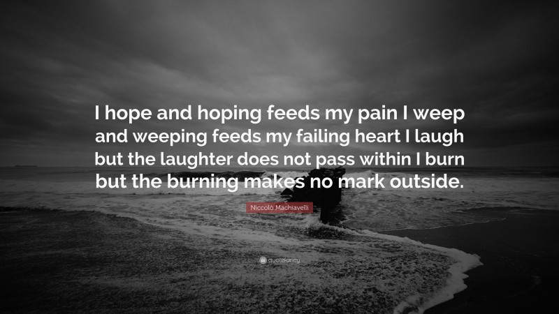 """Niccolò Machiavelli Quote: """"I hope and hoping feeds my pain I weep and weeping feeds my failing heart I laugh but the laughter does not pass within I burn but the burning makes no mark outside."""""""