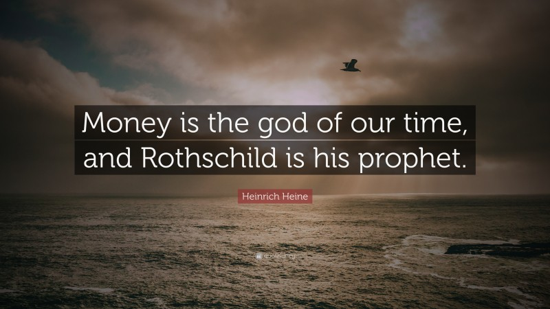 """Heinrich Heine Quote: """"Money is the god of our time, and Rothschild is his prophet."""""""