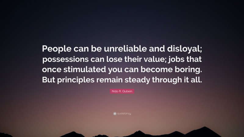"""Nido R. Qubein Quote: """"People can be unreliable and disloyal; possessions can lose their value; jobs that once stimulated you can become boring. But principles remain steady through it all."""""""