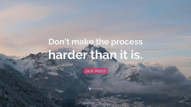 "Jack Welch Quote: ""Don't make the process harder than it is."""