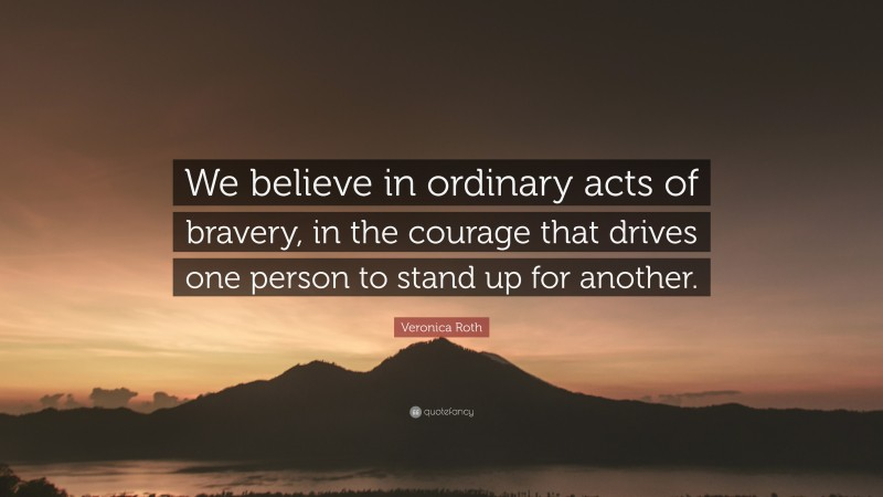"""Veronica Roth Quote: """"We believe in ordinary acts of bravery, in the courage that drives one person to stand up for another."""""""