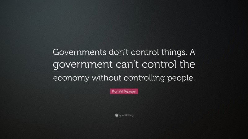 """Ronald Reagan Quote: """"Governments don't control things. A government can't control the economy without controlling people."""""""