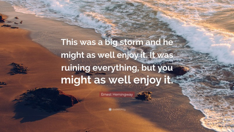 """Ernest Hemingway Quote: """"This was a big storm and he might as well enjoy it. It was ruining everything, but you might as well enjoy it."""""""