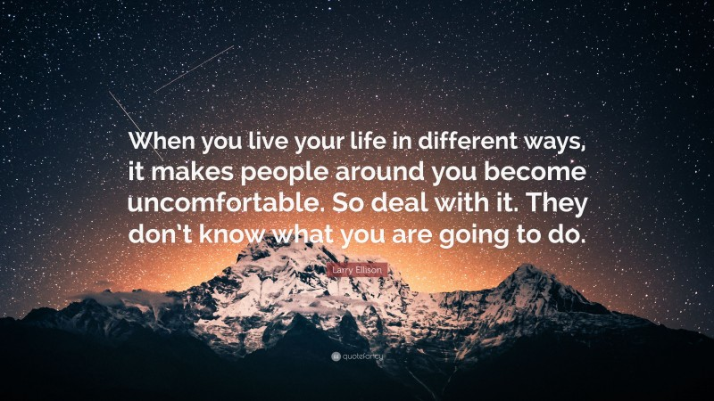 """Larry Ellison Quote: """"When you live your life in different ways, it makes people around you become uncomfortable. So deal with it. They don't know what you are going to do."""""""