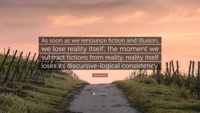 """Slavoj Žižek Quote: """"As soon as we renounce fiction and illusion, we lose reality itself; the moment we subtract fictions from reality, reality itself loses its discursive-logical consistency."""""""
