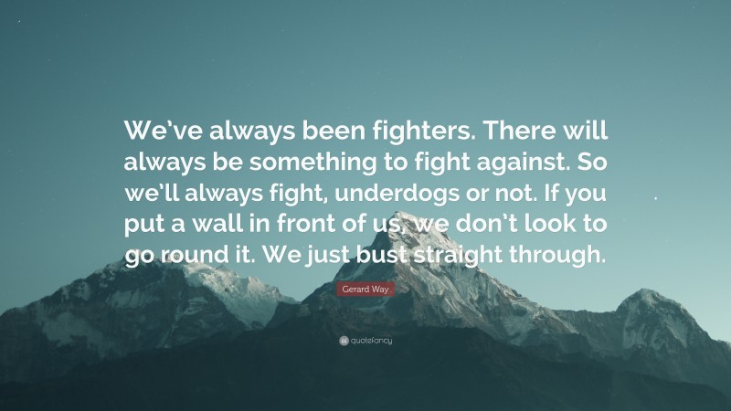 """Gerard Way Quote: """"We've always been fighters. There will always be something to fight against. So we'll always fight, underdogs or not. If you put a wall in front of us, we don't look to go round it. We just bust straight through."""""""