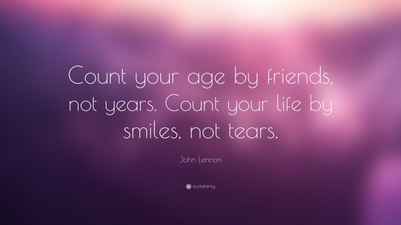 """John Lennon Quote: """"Count your age by friends, not years. Count your life by smiles, not tears."""""""