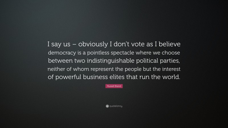 """Russell Brand Quote: """"I say us – obviously I don't vote as I believe democracy is a pointless spectacle where we choose between two indistinguishable political parties, neither of whom represent the people but the interest of powerful business elites that run the world."""""""