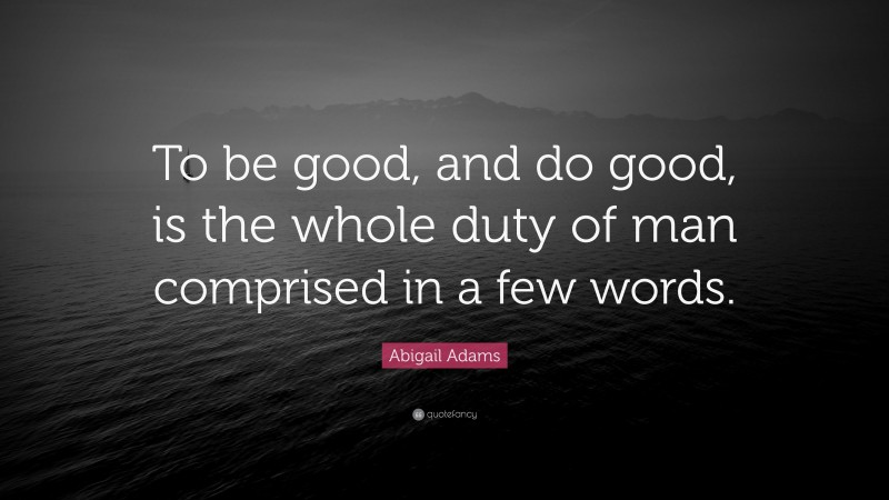 """Abigail Adams Quote: """"To be good, and do good, is the whole duty of man comprised in a few words."""""""