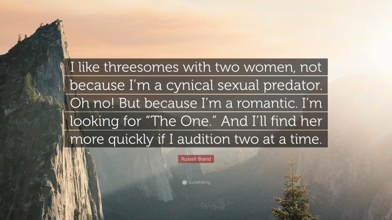"""Russell Brand Quote: """"I like threesomes with two women, not because I'm a cynical sexual predator. Oh no! But because I'm a romantic. I'm looking for """"The One."""" And I'll find her more quickly if I audition two at a time."""""""