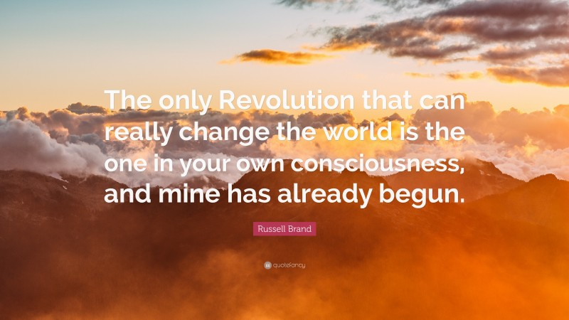 """Russell Brand Quote: """"The only Revolution that can really change the world is the one in your own consciousness, and mine has already begun."""""""