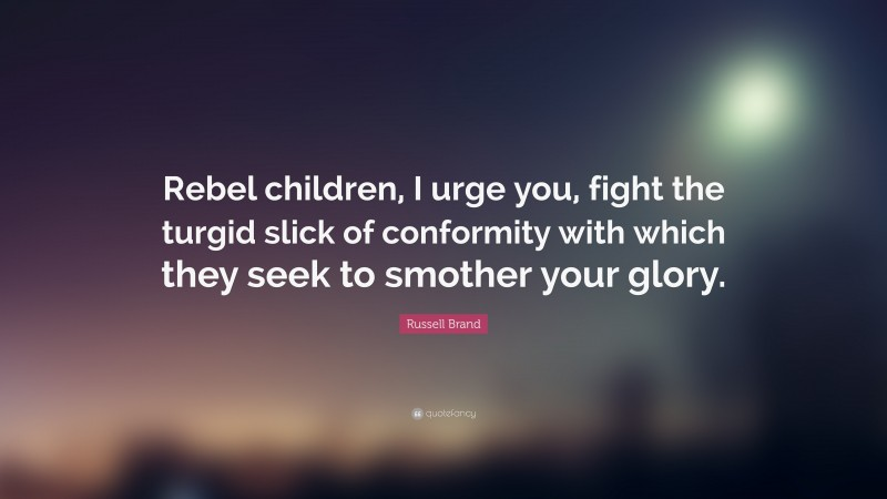 """Russell Brand Quote: """"Rebel children, I urge you, fight the turgid slick of conformity with which they seek to smother your glory."""""""