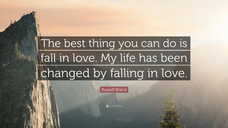 """Russell Brand Quote: """"The best thing you can do is fall in love. My life has been changed by falling in love."""""""