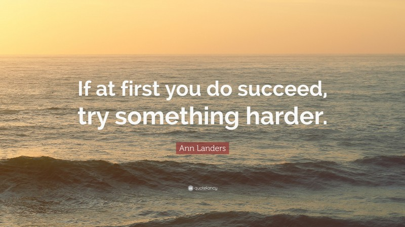 """Ann Landers Quote: """"If at first you do succeed, try something harder."""""""