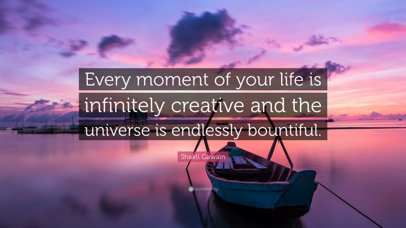 """Shakti Gawain Quote: """"Every moment of your life is infinitely creative and the universe is endlessly bountiful."""""""