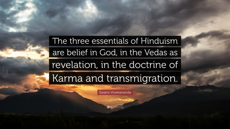 """Swami Vivekananda Quote: """"The three essentials of Hinduism are belief in God, in the Vedas as revelation, in the doctrine of Karma and transmigration."""""""