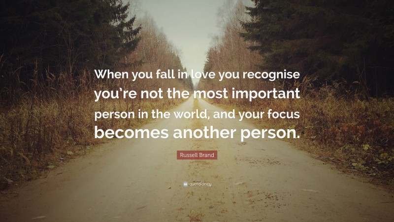 """Russell Brand Quote: """"When you fall in love you recognise you're not the most important person in the world, and your focus becomes another person."""""""
