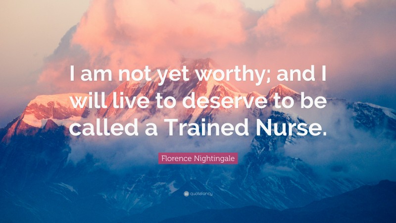 """Florence Nightingale Quote: """"I am not yet worthy; and I will live to deserve to be called a Trained Nurse."""""""