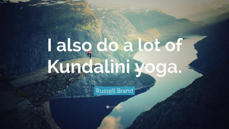 """Russell Brand Quote: """"I also do a lot of Kundalini yoga."""""""