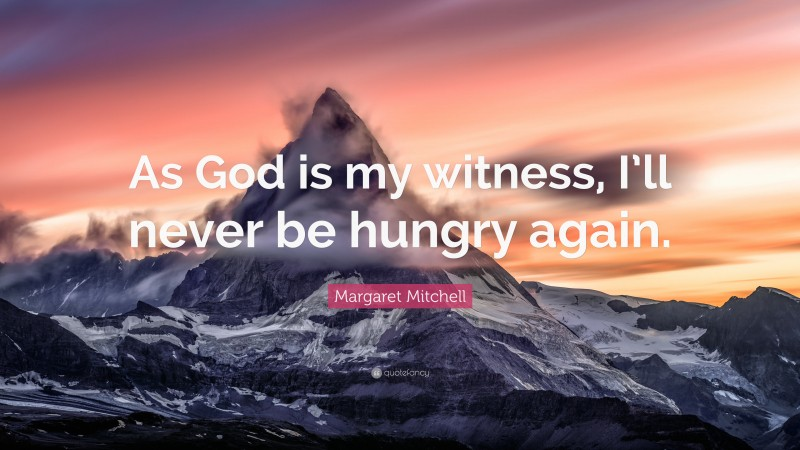 """Margaret Mitchell Quote: """"As God is my witness, I'll never be hungry again."""""""