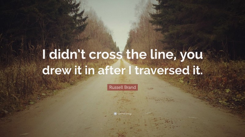 """Russell Brand Quote: """"I didn't cross the line, you drew it in after I traversed it."""""""