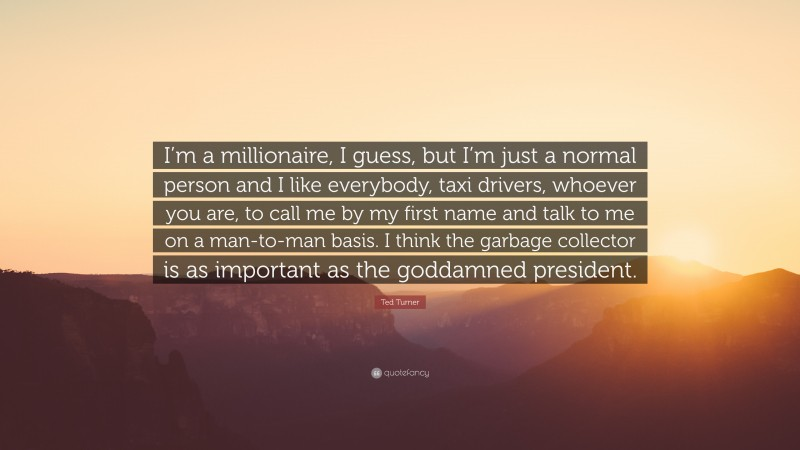 """Ted Turner Quote: """"I'm a millionaire, I guess, but I'm just a normal person and I like everybody, taxi drivers, whoever you are, to call me by my first name and talk to me on a man-to-man basis. I think the garbage collector is as important as the goddamned president."""""""