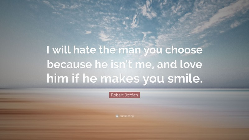 """Robert Jordan Quote: """"I will hate the man you choose because he isn't me, and love him if he makes you smile."""""""