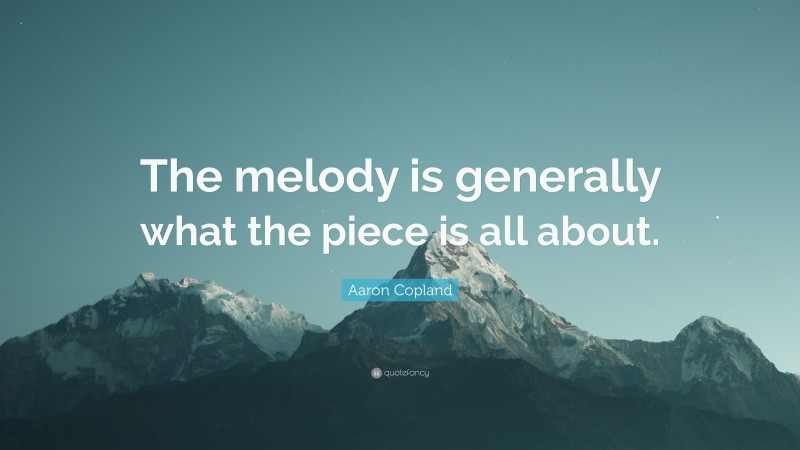 """Aaron Copland Quote: """"The melody is generally what the piece is all about."""""""
