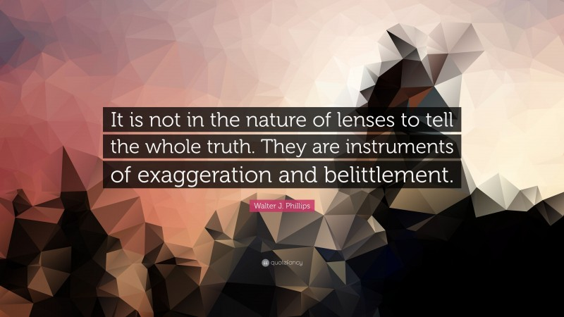 """Walter J. Phillips Quote: """"It is not in the nature of lenses to tell the whole truth. They are instruments of exaggeration and belittlement."""""""