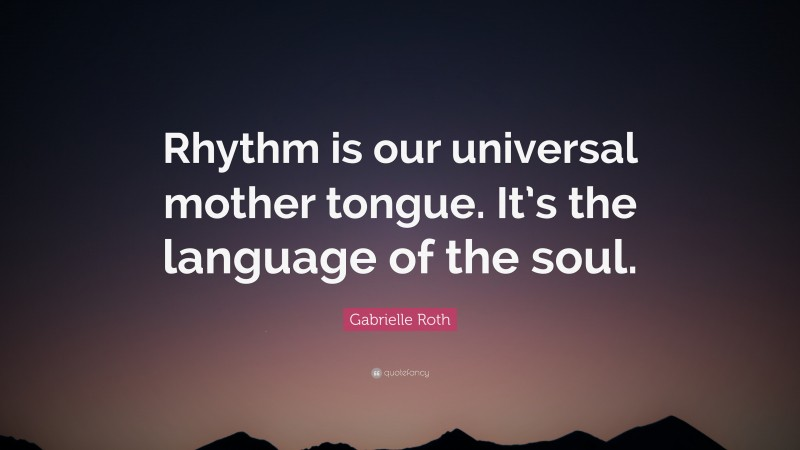 """Gabrielle Roth Quote: """"Rhythm is our universal mother tongue. It's the language of the soul."""""""