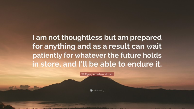 """Wolfgang Amadeus Mozart Quote: """"I am not thoughtless but am prepared for anything and as a result can wait patiently for whatever the future holds in store, and I'll be able to endure it."""""""