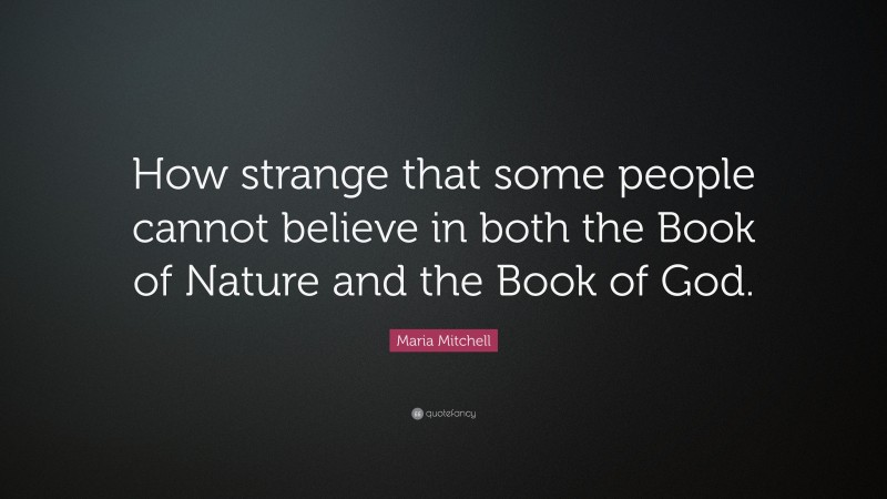 """Maria Mitchell Quote: """"How strange that some people cannot believe in both the Book of Nature and the Book of God."""""""